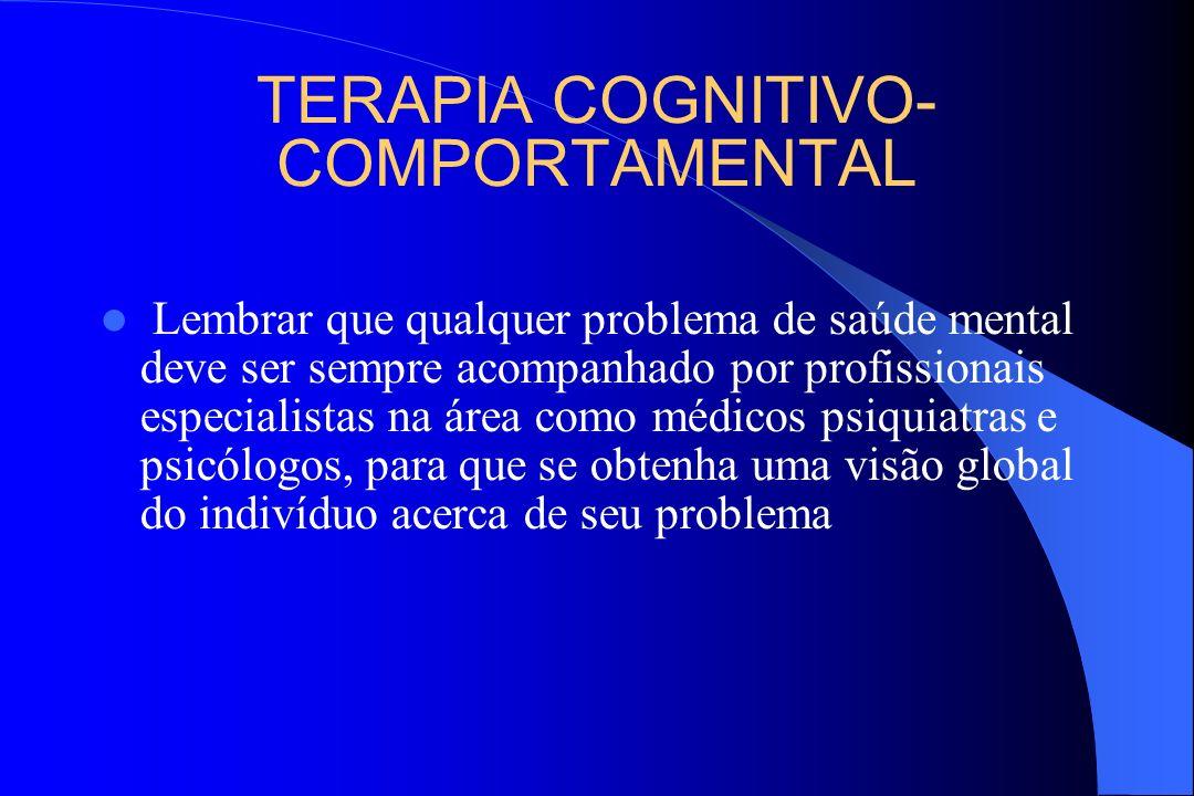 TERAPIA COGNITIVO- COMPORTAMENTAL Lembrar que qualquer problema de saúde mental deve ser sempre acompanhado por profissionais especialistas na área co