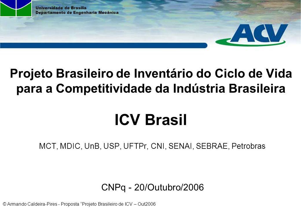 © Armando Caldeira-Pires - Proposta Projeto Brasileiro de ICV – Out2006 Universidade de Brasília Departamento de Engenharia Mecânica Iniciativas Atuais em ACV e ICV no Brasil ACADEMIA / INSTITUTOS DE PESQUISA: UFBa, UFMG, UFRN, UFSC, UnB, USP, CEFET-PR, USPSCar/CCDM, Unicamp, CETEM, IBICT, INT, IPT, ITAL, TECPAR –35 dissertações de mestrado/teses de doutorado cadastradas nos bancos de teses da CAPES e do IBICT com ACV no título ou resumo ; –CHEHEBE, J.R., Análise do Ciclo de Vida de Produtos, Qualitymark Ed., CNI, Rio de Janeiro, 1997; –CETEA/ITAL, Avaliação do Ciclo de Vida: Princípios e Aplicações, ITAL, São Paulo, 2002.