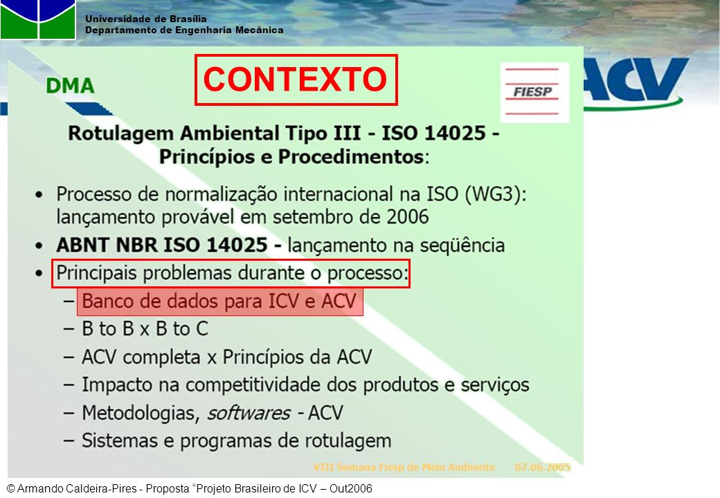 © Armando Caldeira-Pires - Proposta Projeto Brasileiro de ICV – Out2006 Universidade de Brasília Departamento de Engenharia Mecânica Ações em ACV no IBICT/MCT 2001 - a FINEP aprova projeto TECPAR, IBICT e CNI encomendado pelo MCT - Sistema de Informação para Tecnologia Industrial Básica (SISTIB).