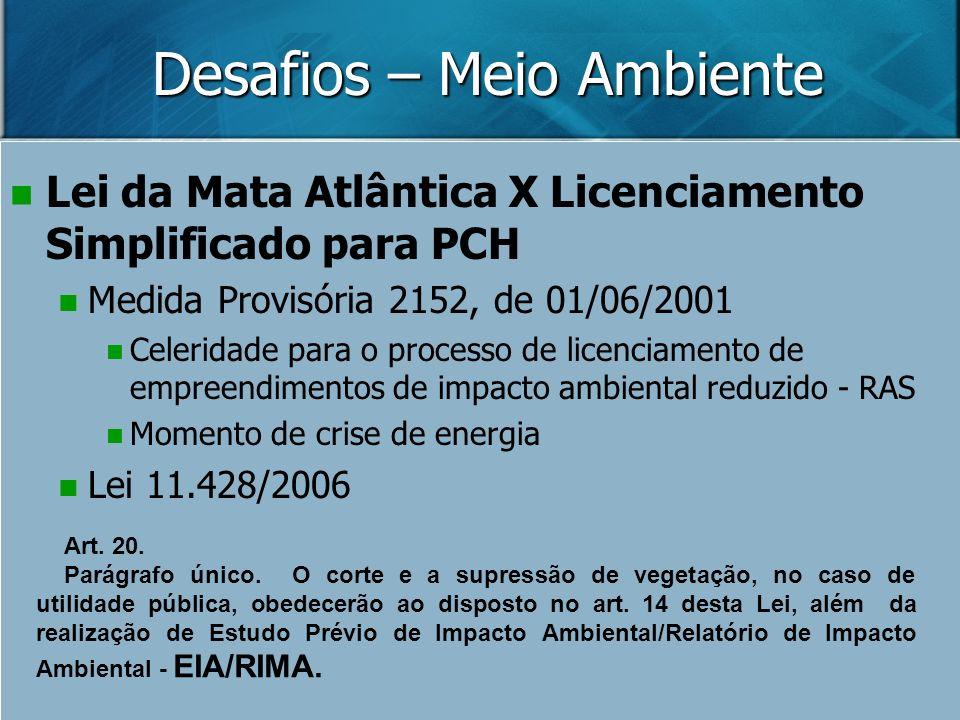 Desafios – Meio Ambiente Lei da Mata Atlântica X Licenciamento Simplificado para PCH Medida Provisória 2152, de 01/06/2001 Celeridade para o processo