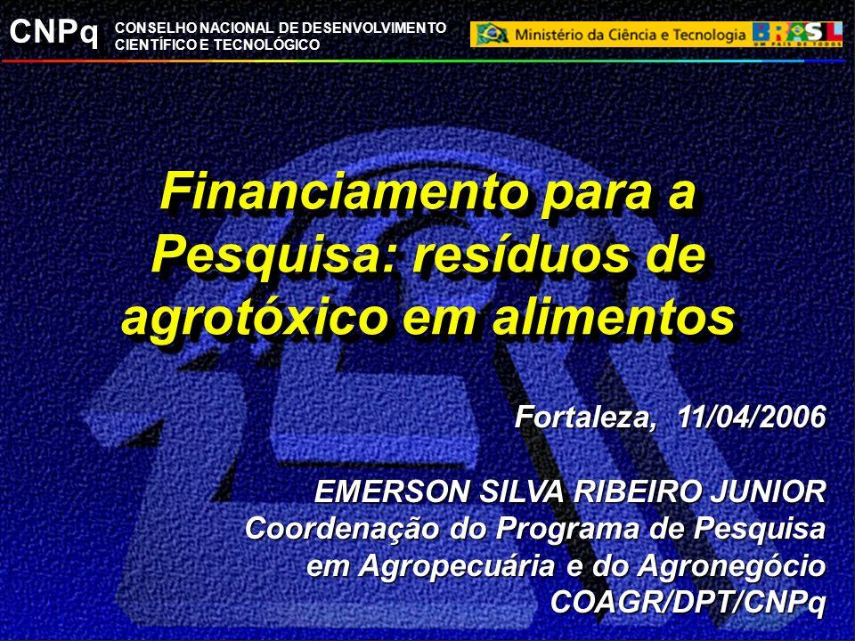 CNPq CONSELHO NACIONAL DE DESENVOLVIMENTO CIENTÍFICO E TECNOLÓGICO Financiamento para a Pesquisa: resíduos de agrotóxico em alimentos Fortaleza, 11/04