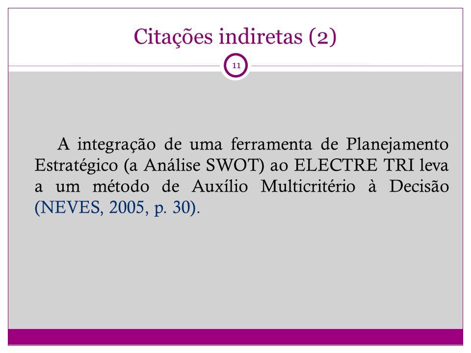 Citações indiretas (2) A integração de uma ferramenta de Planejamento Estratégico (a Análise SWOT) ao ELECTRE TRI leva a um método de Auxílio Multicritério à Decisão (NEVES, 2005, p.