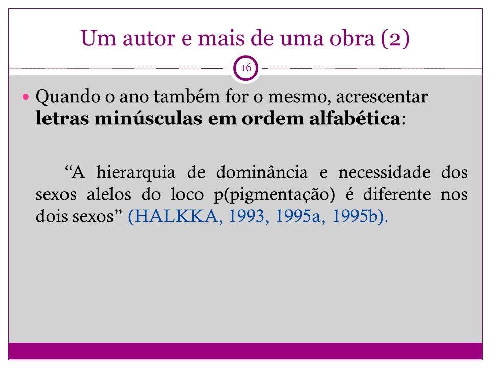 Um autor e mais de uma obra (2) Quando o ano também for o mesmo, acrescentar letras minúsculas em ordem alfabética: A hierarquia de dominância e necessidade dos sexos alelos do loco p(pigmentação) é diferente nos dois sexos (HALKKA, 1993, 1995a, 1995b).