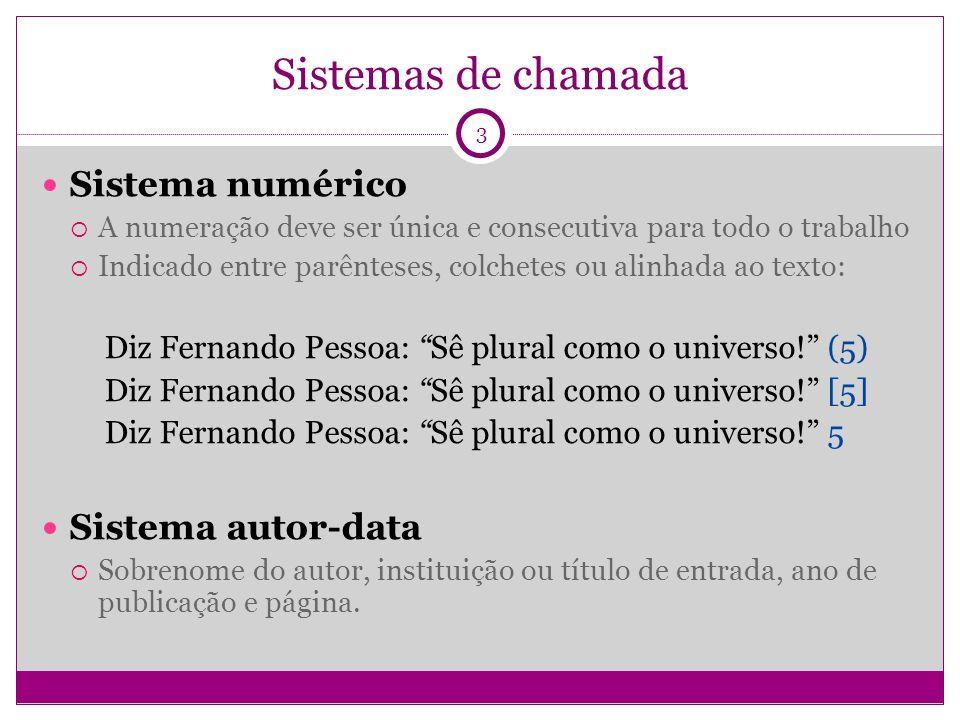 Sistemas de chamada Sistema numérico A numeração deve ser única e consecutiva para todo o trabalho Indicado entre parênteses, colchetes ou alinhada ao texto: Diz Fernando Pessoa: Sê plural como o universo.