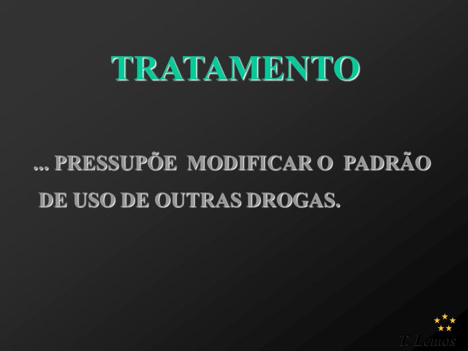 T. Lemos TRATAMENTO... PRESSUPÕE MODIFICAR O PADRÃO DE USO DE OUTRAS DROGAS. DE USO DE OUTRAS DROGAS.