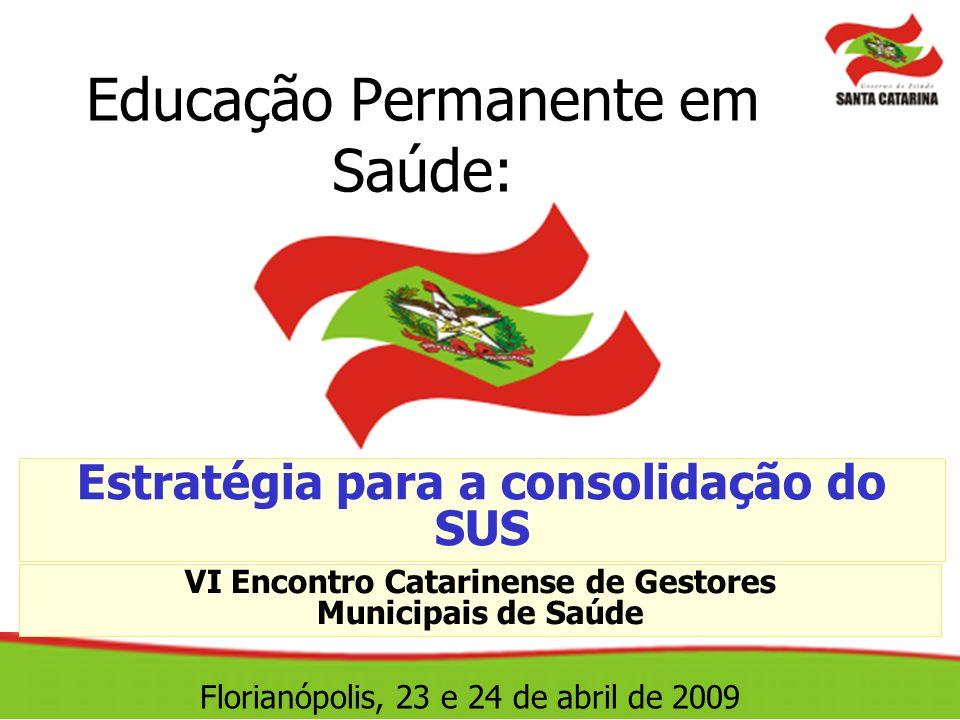 Educação Permanente em Saúde: Estratégia para a consolidação do SUS VI Encontro Catarinense de Gestores Municipais de Saúde Florianópolis, 23 e 24 de