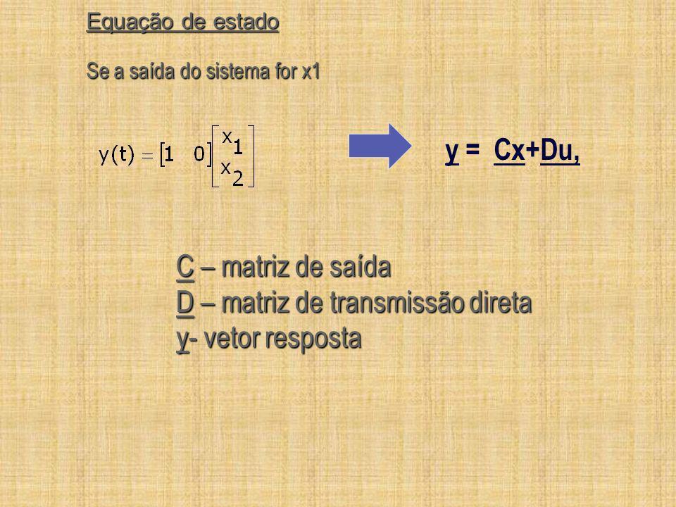 Equação de estado C – matriz de saída D – matriz de transmissão direta y- vetor resposta Se a saída do sistema for x1 y = Cx+Du,