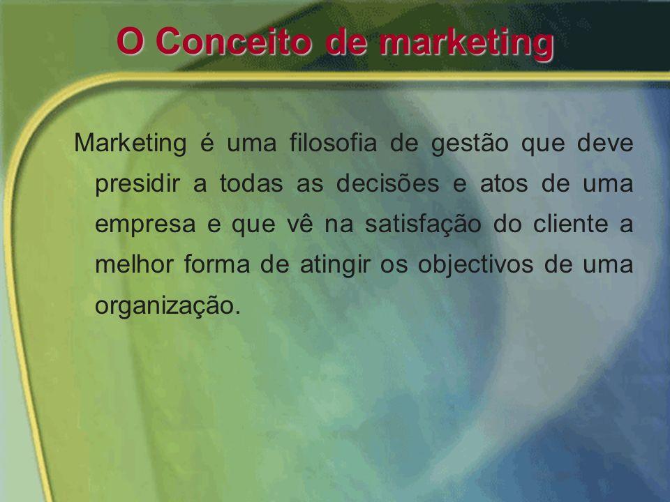 O Conceito de marketing Marketing é uma filosofia de gestão que deve presidir a todas as decisões e atos de uma empresa e que vê na satisfação do cliente a melhor forma de atingir os objectivos de uma organização.