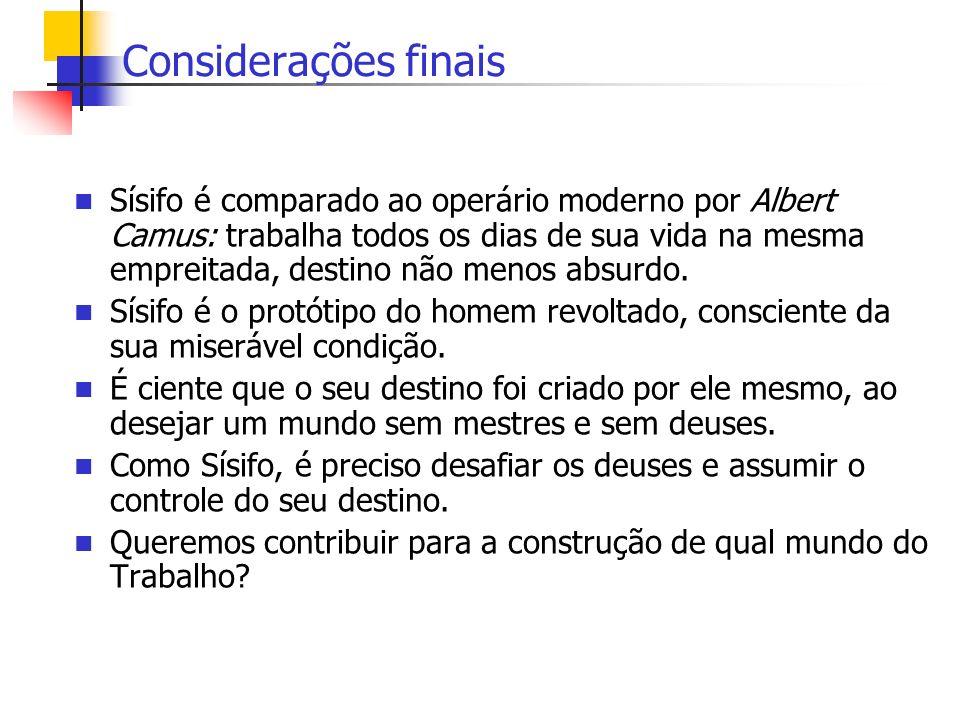 Considerações finais Sísifo é comparado ao operário moderno por Albert Camus: trabalha todos os dias de sua vida na mesma empreitada, destino não meno