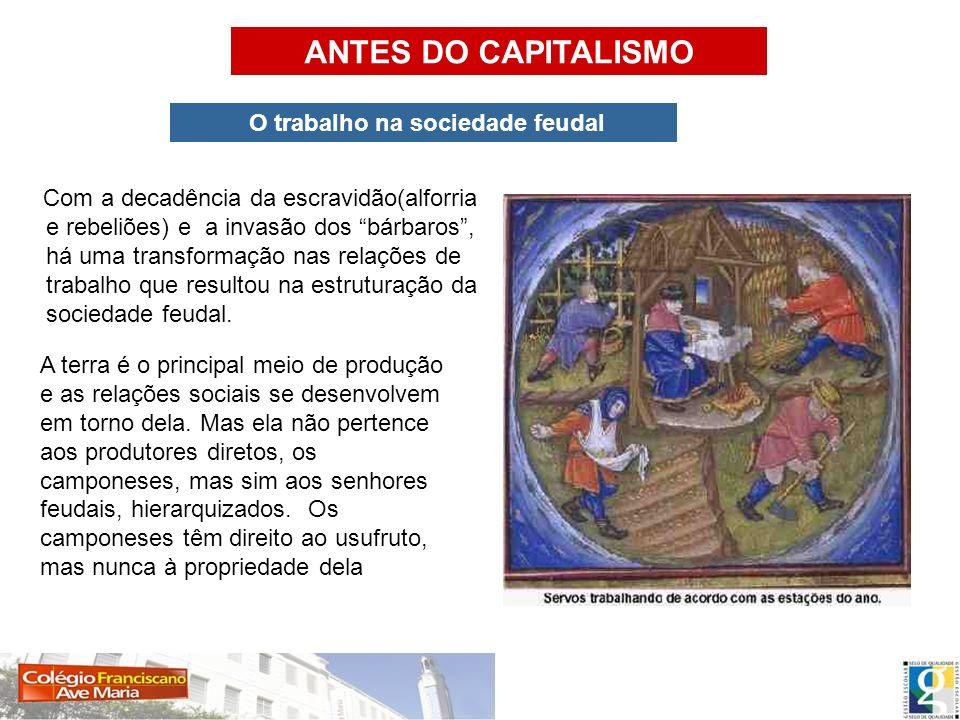 ANTES DO CAPITALISMO O trabalho na sociedade feudal Com a decadência da escravidão(alforria e rebeliões) e a invasão dos bárbaros, há uma transformaçã