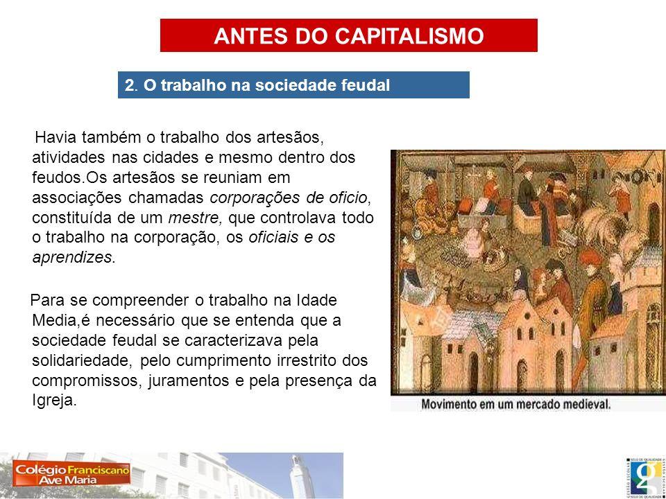 Havia também o trabalho dos artesãos, atividades nas cidades e mesmo dentro dos feudos.Os artesãos se reuniam em associações chamadas corporações de o