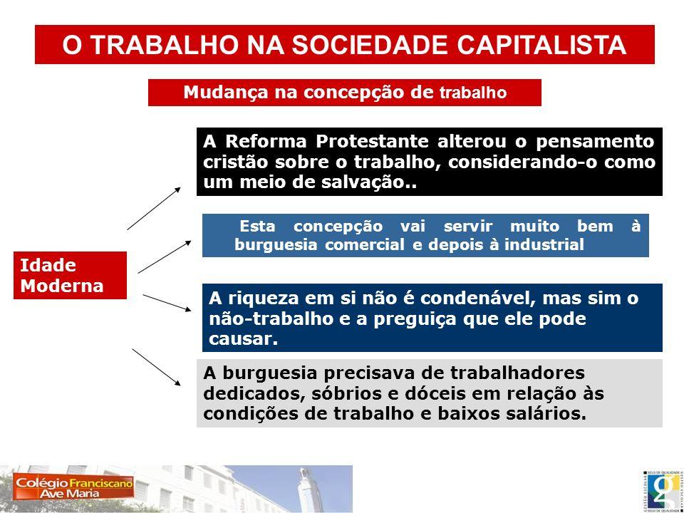 Idade Moderna Esta concepção vai servir muito bem à burguesia comercial e depois à industrial O TRABALHO NA SOCIEDADE CAPITALISTA A Reforma Protestant