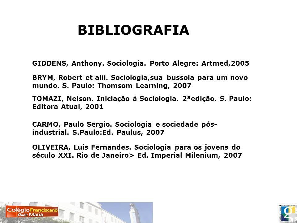 BIBLIOGRAFIA GIDDENS, Anthony. Sociologia. Porto Alegre: Artmed,2005 BRYM, Robert et alii. Sociologia,sua bussola para um novo mundo. S. Paulo: Thomso