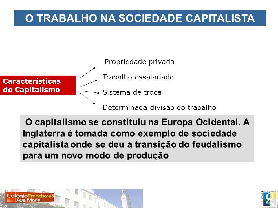 O TRABALHO NA SOCIEDADE CAPITALISTA Características do Capitalismo propriedade privada Propriedade privada Trabalho assalariado Sistema de troca Deter