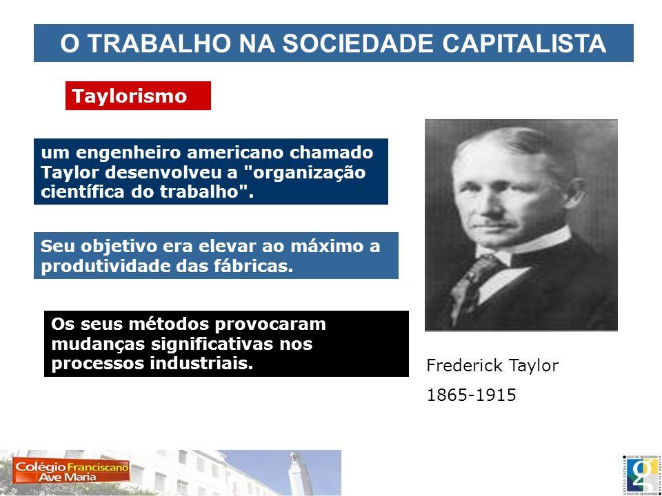 O TRABALHO NA SOCIEDADE CAPITALISTA Taylorismo Frederick Taylor 1865-1915 um engenheiro americano chamado Taylor desenvolveu a