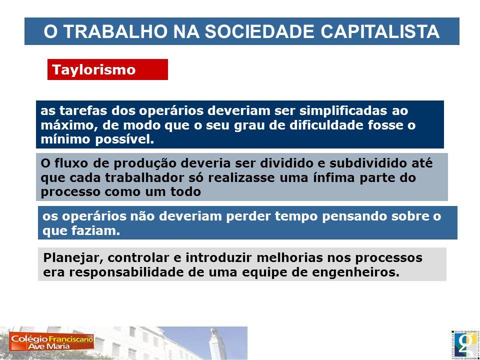 O TRABALHO NA SOCIEDADE CAPITALISTA Taylorismo as tarefas dos operários deveriam ser simplificadas ao máximo, de modo que o seu grau de dificuldade fo
