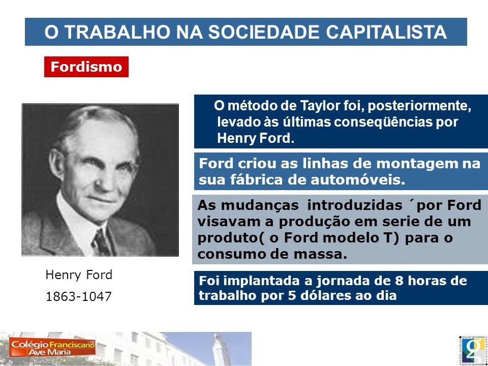 O TRABALHO NA SOCIEDADE CAPITALISTA Fordismo O método de Taylor foi, posteriormente, levado às últimas conseqüências por Henry Ford. Henry Ford 1863-1