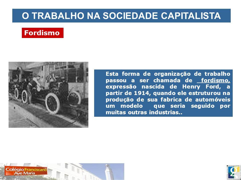 O TRABALHO NA SOCIEDADE CAPITALISTA Fordismo Esta forma de organização de trabalho passou a ser chamada de fordismo, expressão nascida de Henry Ford,
