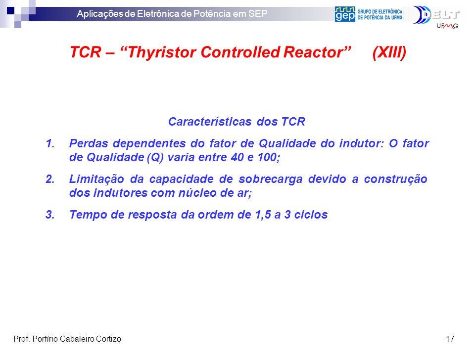Aplicações de Eletrônica de Potência em SEP Prof. Porfírio Cabaleiro Cortizo 17 TCR – Thyristor Controlled Reactor (XIII) Características dos TCR 1.Pe