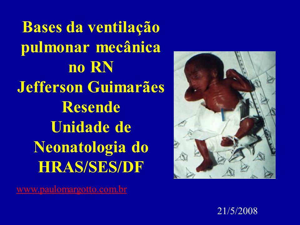Bases da ventilação pulmonar mecânica no RN Jefferson Guimarães Resende Unidade de Neonatologia do HRAS/SES/DF www.paulomargotto.com.br 21/5/2008