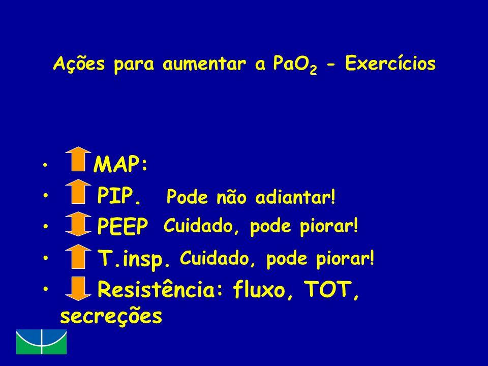 Ações para aumentar a PaO 2 - Exercícios MAP: PIP. PEEP T.insp. Resistência: fluxo, TOT, secreções Cuidado, pode piorar! Pode não adiantar! Cuidado, p