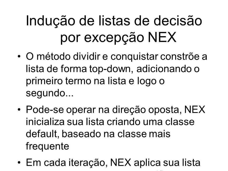 Indução de listas de decisão por excepção NEX O método dividir e conquistar constrõe a lista de forma top-down, adicionando o primeiro termo na lista e logo o segundo...