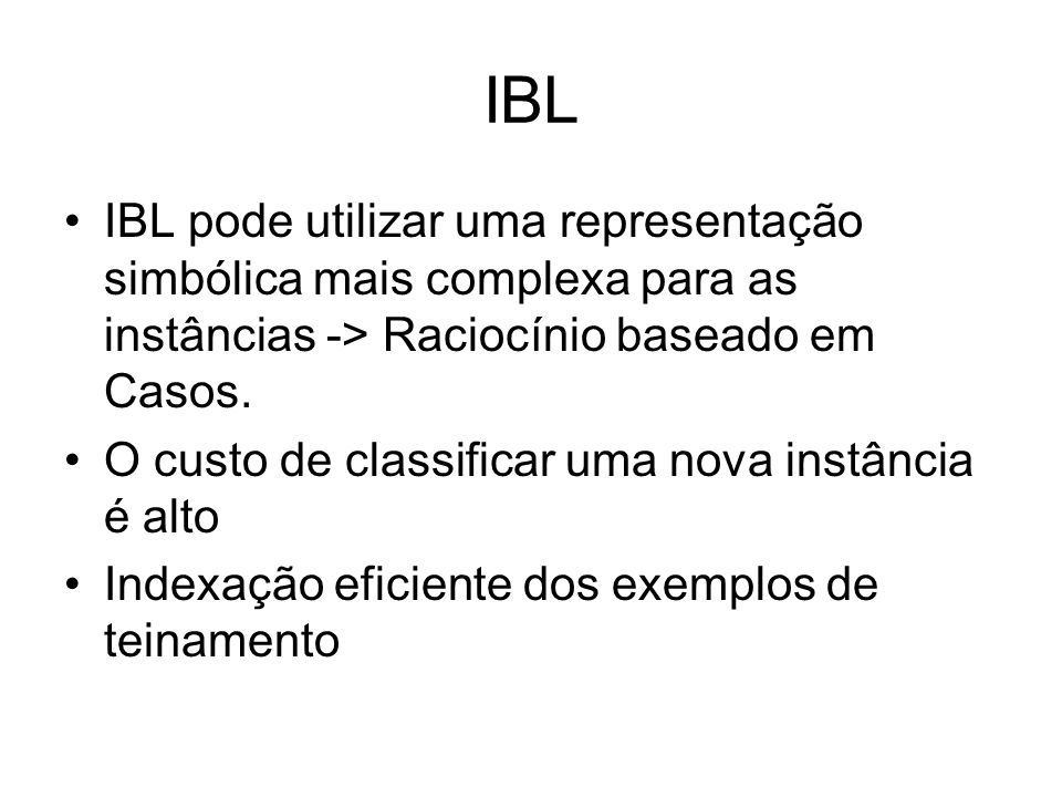 IBL IBL pode utilizar uma representação simbólica mais complexa para as instâncias -> Raciocínio baseado em Casos.