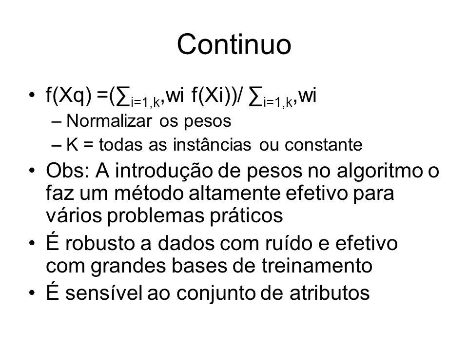 Continuo f(Xq) =( i=1,k,wi f(Xi))/ i=1,k,wi –Normalizar os pesos –K = todas as instâncias ou constante Obs: A introdução de pesos no algoritmo o faz um método altamente efetivo para vários problemas práticos É robusto a dados com ruído e efetivo com grandes bases de treinamento É sensível ao conjunto de atributos