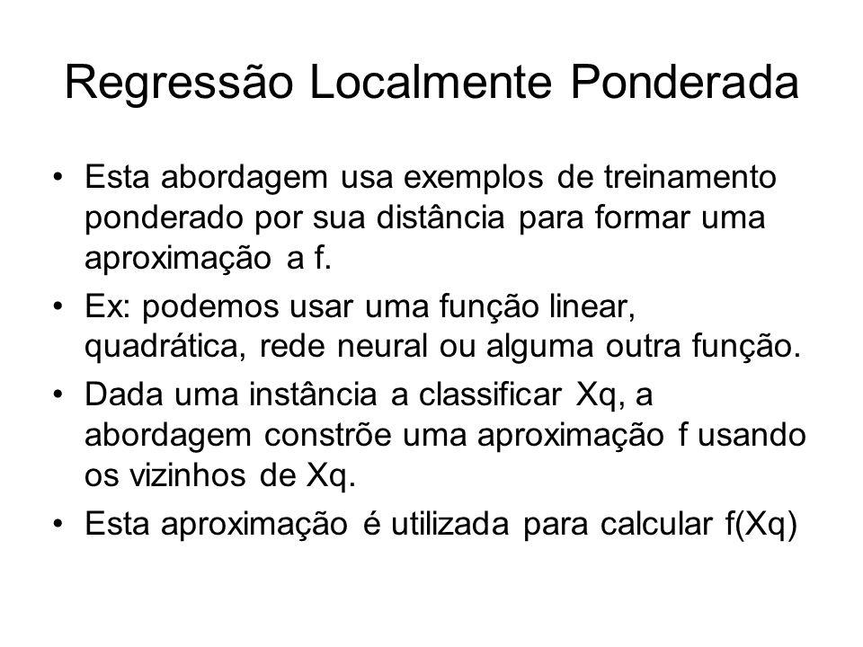 Regressão Localmente Ponderada Esta abordagem usa exemplos de treinamento ponderado por sua distância para formar uma aproximação a f.