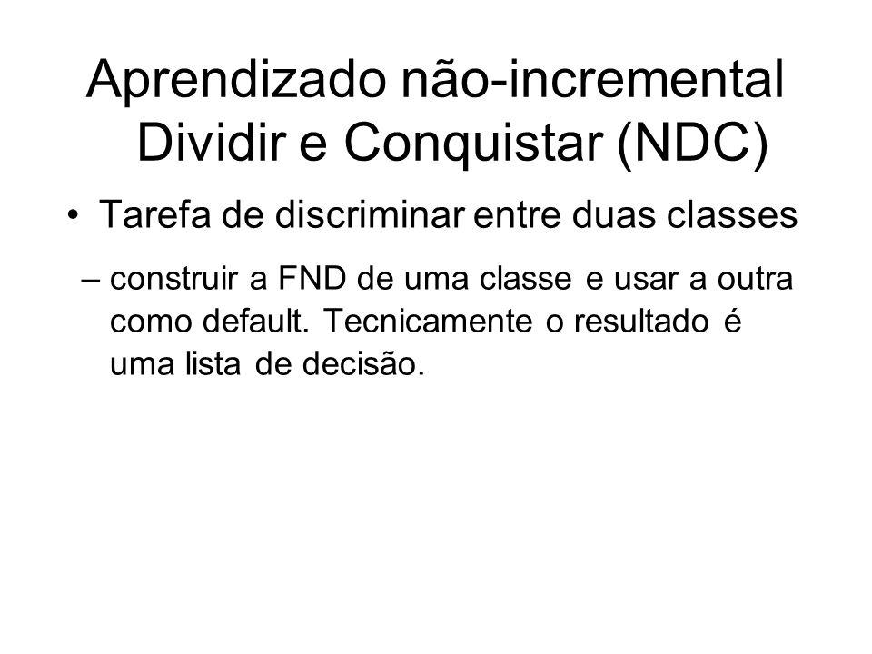 Aprendizado não-incremental Dividir e Conquistar (NDC) Tarefa de discriminar entre duas classes –construir a FND de uma classe e usar a outra como default.
