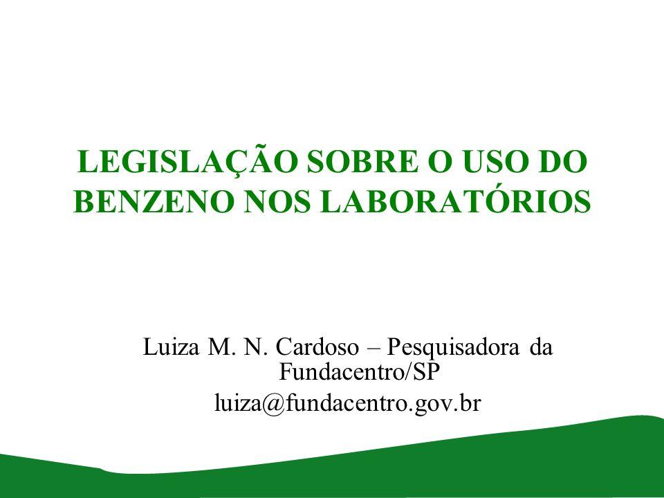LEGISLAÇÃO SOBRE O USO DO BENZENO NOS LABORATÓRIOS Luiza M. N. Cardoso – Pesquisadora da Fundacentro/SP luiza@fundacentro.gov.br