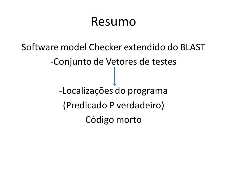 Resumo Software model Checker extendido do BLAST -Conjunto de Vetores de testes -Localizações do programa (Predicado P verdadeiro) Código morto