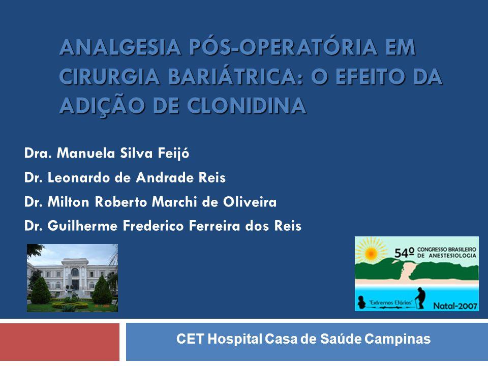 ANALGESIA PÓS-OPERATÓRIA EM CIRURGIA BARIÁTRICA: O EFEITO DA ADIÇÃO DE CLONIDINA Dra. Manuela Silva Feijó Dr. Leonardo de Andrade Reis Dr. Milton Robe