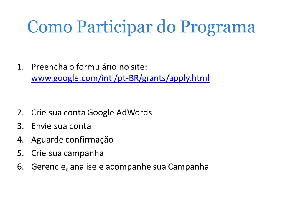 Como Participar do Programa 1.Preencha o formulário no site: www.google.com/intl/pt-BR/grants/apply.html www.google.com/intl/pt-BR/grants/apply.html 2