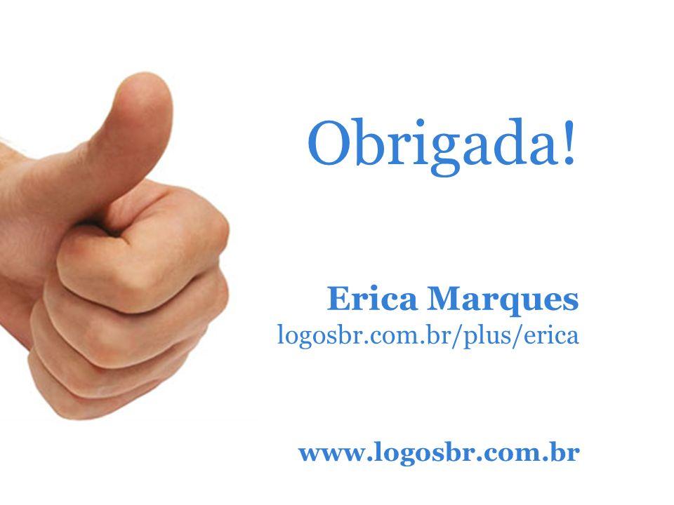 Obrigada! Erica Marques logosbr.com.br/plus/erica www.logosbr.com.br