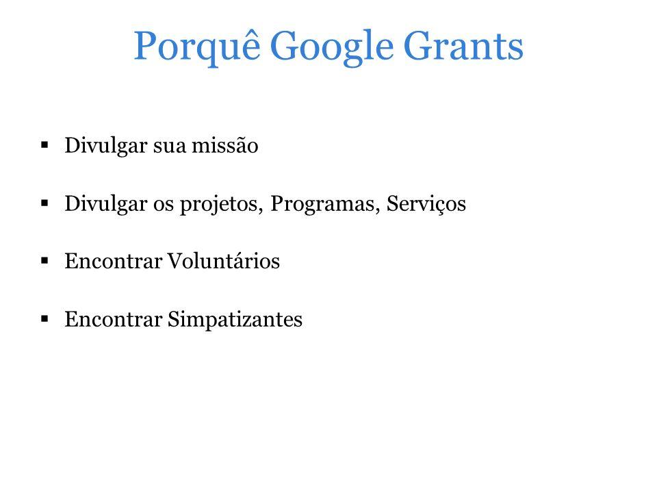 Pesquisa Google Grants para Saúde 11/2009 - 11/2010 Métrica mais importante: Doações Objetivo Principal do Marketing: Visibilidade Crescente Porcentagem de visitas: 20% Média de conversões: 6.500 Fonte: http://googlefornonprofits.blogspot.com.br/2011/06/nonprofit-industry-benchmark-report-for.html