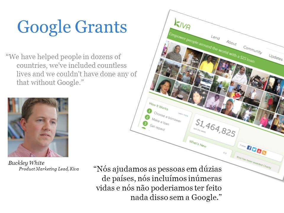 Google Grants Nós ajudamos as pessoas em dúzias de países, nós incluímos inúmeras vidas e nós não poderiamos ter feito nada disso sem a Google. We hav