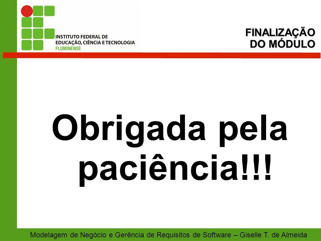 Modelagem de Negócio e Gerência de Requisitos de Software – Giselle T. de Almeida Obrigada pela paciência!!! FINALIZAÇÃO DO MÓDULO