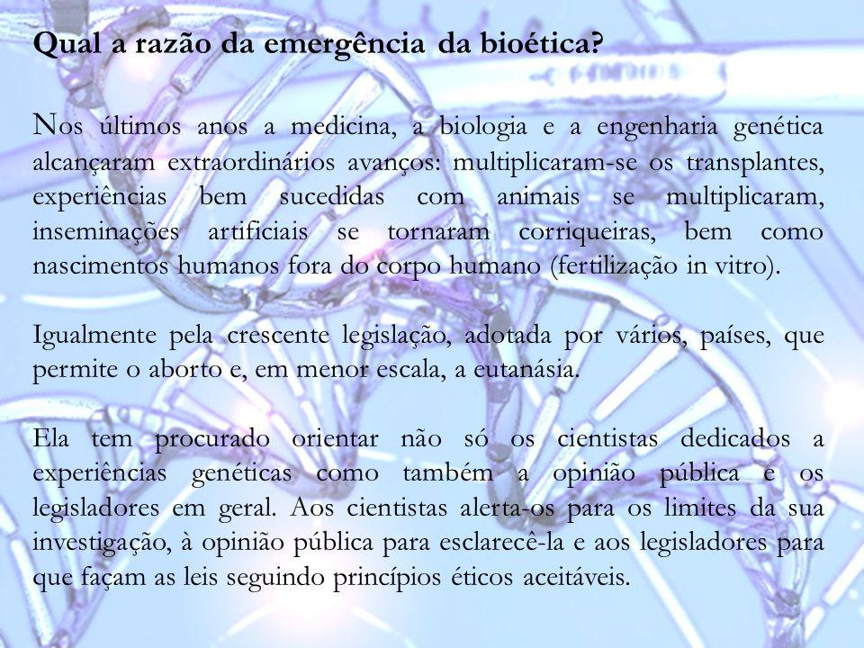 Qual a razão da emergência da bioética? N os últimos anos a medicina, a biologia e a engenharia genética alcançaram extraordinários avanços: multiplic