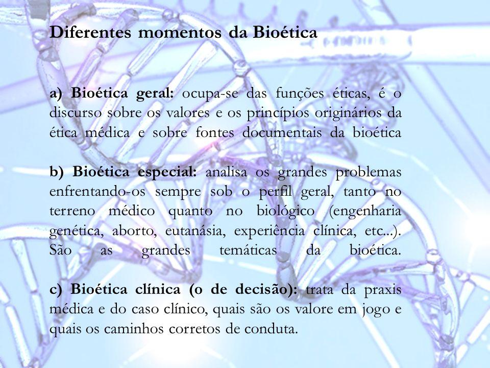 Diferentes momentos da Bioética a) Bioética geral: ocupa-se das funções éticas, é o discurso sobre os valores e os princípios originários da ética méd
