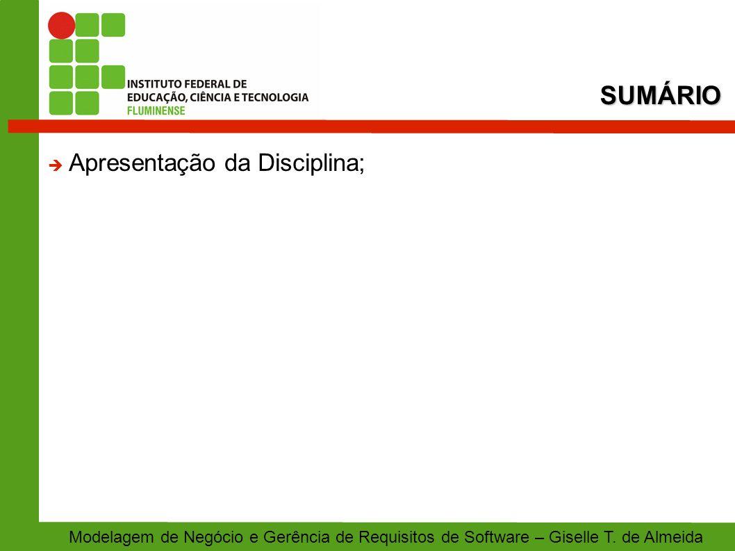 SUMÁRIO Modelagem de Negócio e Gerência de Requisitos de Software – Giselle T. de Almeida Apresentação da Disciplina;