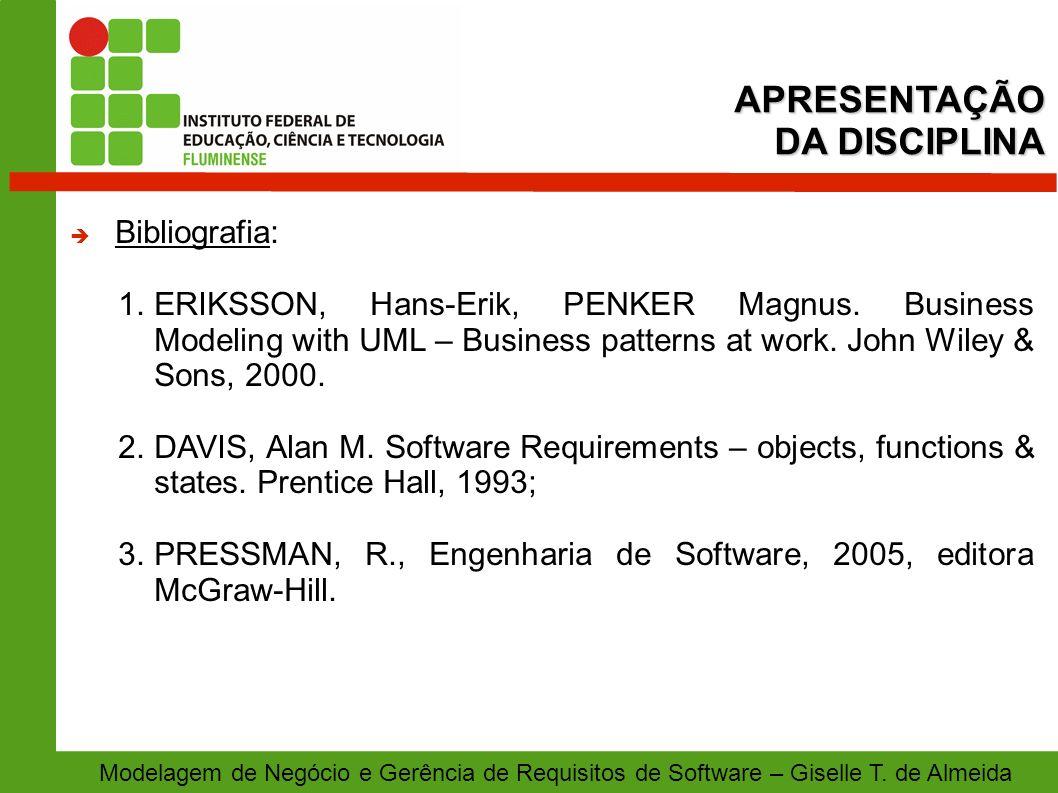 APRESENTAÇÃO DA DISCIPLINA Modelagem de Negócio e Gerência de Requisitos de Software – Giselle T. de Almeida Bibliografia: 1.ERIKSSON, Hans-Erik, PENK