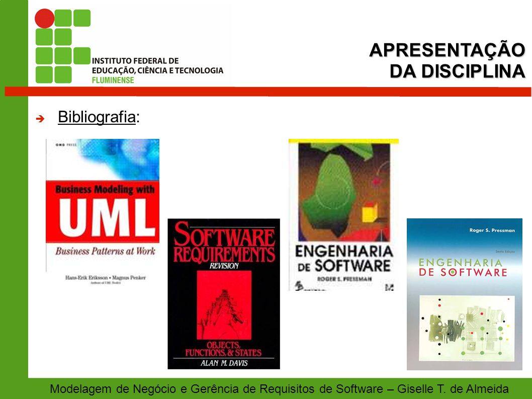 APRESENTAÇÃO DA DISCIPLINA Modelagem de Negócio e Gerência de Requisitos de Software – Giselle T. de Almeida Bibliografia: