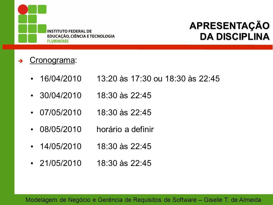 APRESENTAÇÃO DA DISCIPLINA Modelagem de Negócio e Gerência de Requisitos de Software – Giselle T. de Almeida Cronograma: 16/04/201013:20 às 17:30 ou 1