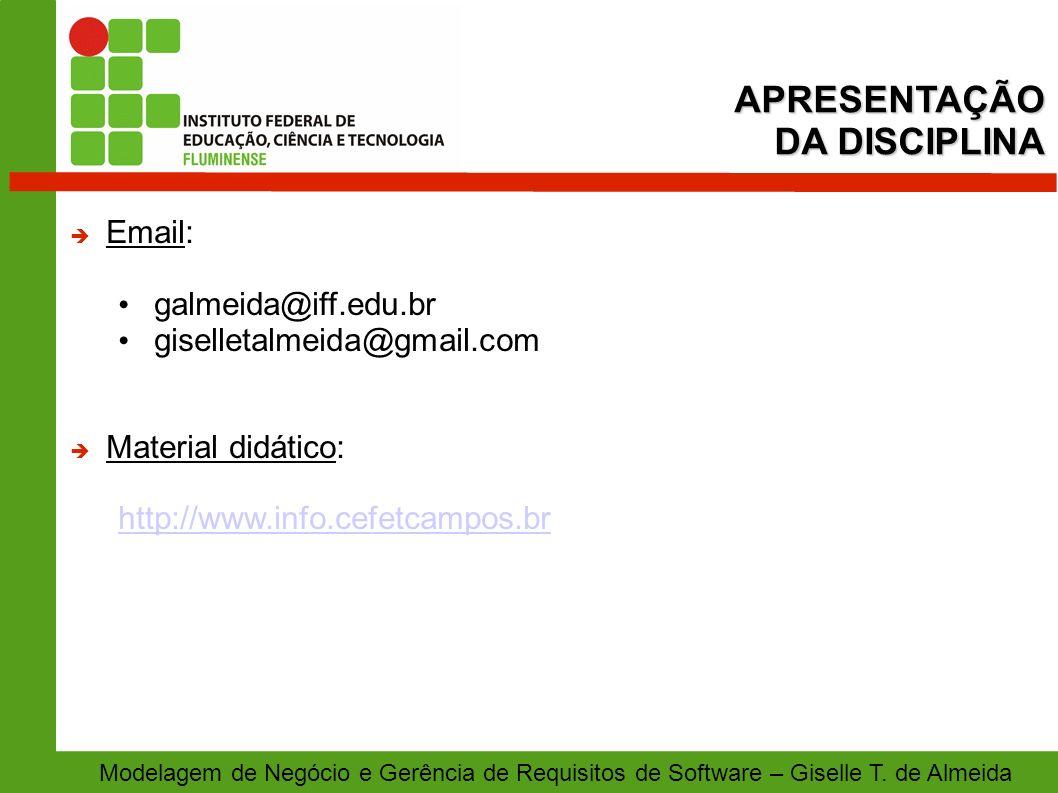 APRESENTAÇÃO DA DISCIPLINA Modelagem de Negócio e Gerência de Requisitos de Software – Giselle T. de Almeida Email: galmeida@iff.edu.br giselletalmeid