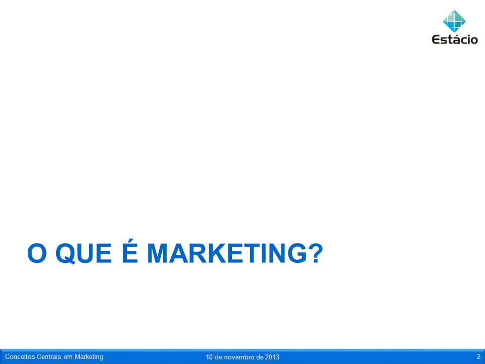 O QUE É MARKETING? 10 de novembro de 2013 Conceitos Centrais em Marketing2