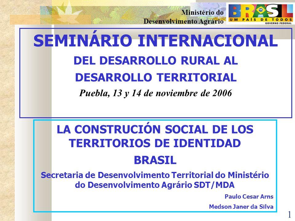 1 Ministério do Desenvolvimento Agrário LA CONSTRUCIÓN SOCIAL DE LOS TERRITORIOS DE IDENTIDAD BRASIL Secretaria de Desenvolvimento Territorial do Ministério do Desenvolvimento Agrário SDT/MDA Paulo Cesar Arns Medson Janer da Silva SEMINÁRIO INTERNACIONAL DEL DESARROLLO RURAL AL DESARROLLO TERRITORIAL Puebla, 13 y 14 de noviembre de 2006