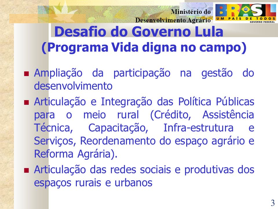 3 Ministério do Desenvolvimento Agrário Desafio do Governo Lula (Programa Vida digna no campo) Ampliação da participação na gestão do desenvolvimento Articulação e Integração das Política Públicas para o meio rural (Crédito, Assistência Técnica, Capacitação, Infra-estrutura e Serviços, Reordenamento do espaço agrário e Reforma Agrária).