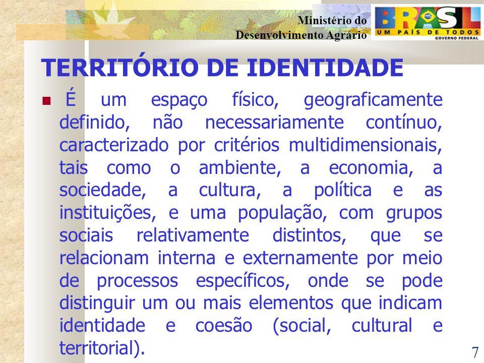7 Ministério do Desenvolvimento Agrário TERRITÓRIO DE IDENTIDADE É um espaço físico, geograficamente definido, não necessariamente contínuo, caracterizado por critérios multidimensionais, tais como o ambiente, a economia, a sociedade, a cultura, a política e as instituições, e uma população, com grupos sociais relativamente distintos, que se relacionam interna e externamente por meio de processos específicos, onde se pode distinguir um ou mais elementos que indicam identidade e coesão (social, cultural e territorial).