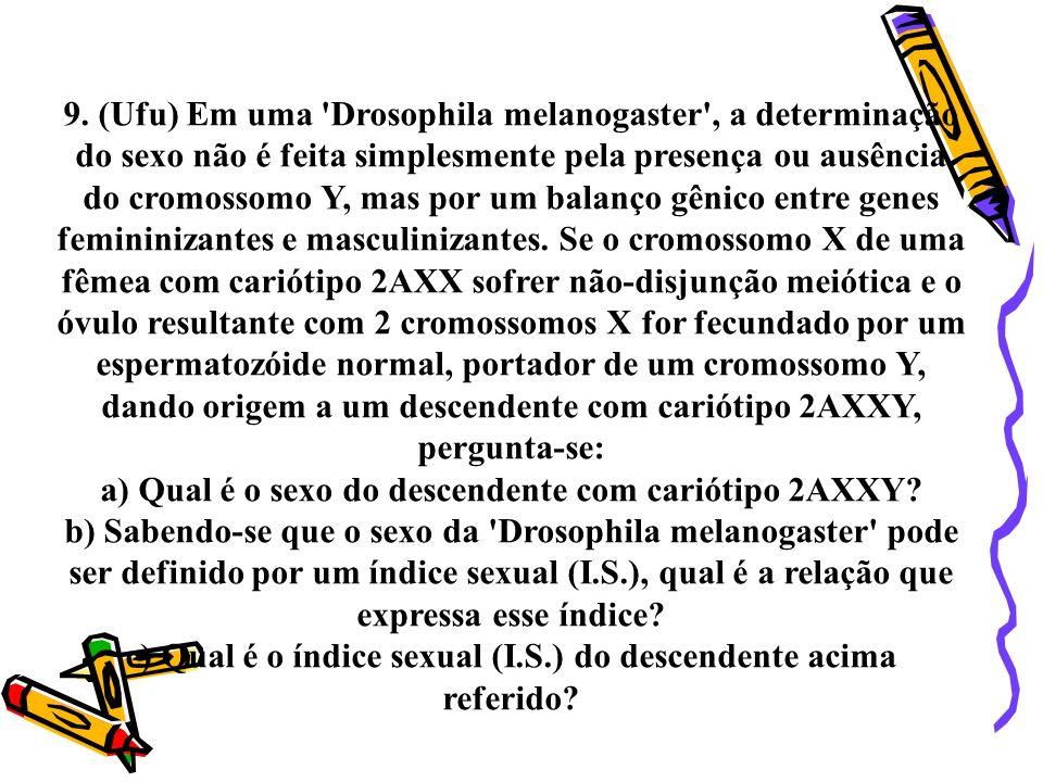 9. (Ufu) Em uma 'Drosophila melanogaster', a determinação do sexo não é feita simplesmente pela presença ou ausência do cromossomo Y, mas por um balan